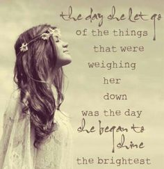 The day she let go of the things that were weighing her down was the day she began to shine the brightest.