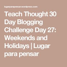 Teach Thought 30 Day Blogging Challenge Day 27: Weekends and Holidays | Lugar para pensar