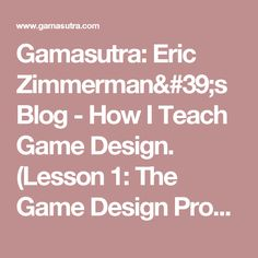 Gamasutra: Eric Zimmerman's Blog - How I Teach Game Design. (Lesson 1: The Game Design Process)