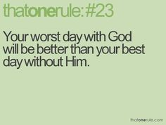Your worst day with God will be better than your best day without Him. #PraiseGod #NOTW
