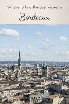 Where to find the best views in Bordeaux, France - things to do in Bordeaux, Bordeaux wine tours, where to eat in Bordeaux and where to stay!