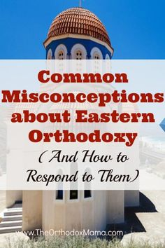 There are many common objections to and misconceptions about Eastern Orthodoxy that people face when they become Orthodox.  Learn what they are and some (loving) ways to respond to them.