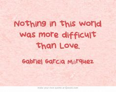 Nothin in the world was more difficut than ..Love. ~ Gabriel García Márquez .. RIP <3