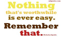 Nothing that's worthwhile is ever easy. Remember that. So true.