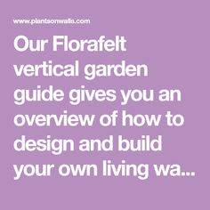 Our Florafelt vertical garden guide gives you an overview of how to design and build your own living wall. Includes: specs, installation types from drain-away to custom recirculating systems and how to best locate your installation, choose plants and maintain your system.