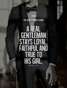 A real gentleman stays loyal and faithful and true to his girl
