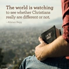 The world is watching to see whether Christians really are different or not. {Alistair Begg}