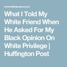 What I Told My White Friend When He Asked For My Black Opinion On White Privilege | Huffington Post