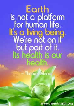 "Earth:  ""#Earth is not a platform for human life. It's a living being. We're not on it, but part of it. Its health is our health.""  ---Thomas Moore."