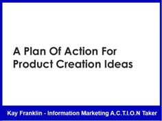 A plan of action for creating your first information product by Kay Franklin via slideshare