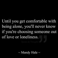 Until you get comfortable with being alone, you'll never know if you're choosing someone out of love or loneliness. M. Hale