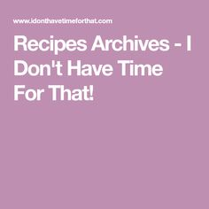 Recipes Archives - I Don't Have Time For That!