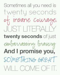 I love this soooo much! It's so true! Sometimes you have to just dig deep, be brave, and do something you're afraid of. At that point being embarrassed won't even matter. Just 20 seconds and something amazing will come of it. Everyone should remember this quote when they are nervous or worried about doing something big. I certainly am.
