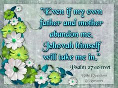 ~Psalm 27:10~ He has done this for me in a big way.  Thank you my beloved Father Jehovah.  You are all I need.