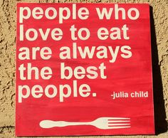 People Who Love to Eat Are Always the Best People - Julia Child - handpainted sign - via Ava Liam on Etsy.would be so cute in a kitchen! Mottos To Live By, Quotes To Live By, Me Quotes, Food Quotes, Cool Words, Wise Words, Handmade Kitchens, Hand Painted Signs, I Feel Good