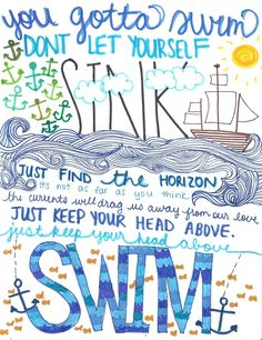 You gotta swim  Don't let yourself sink  Just find the horizon  It's not as far as you think  The currents will drag us away from our love  Just keep your head above.  Just keep your head above.  Swim.