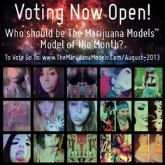 Voting now open for Model of the Month!  Go check out the candidates and vote at: www.TheMarijuanaModels.com/August-2013 Much love to all who submitted pics! Good luck ladies! Candidates are: @PiffSmith @MascaraMachettes @Miingz @NovaMJGoddess @tcs__xo @Sonny Diaz @Cadetelcf @Laykinn420 @MissLifted @kushxkitten @HeyBonita_Applebum @JesssFromthe707 @L0vlins @Ms_Lea @betty peterson