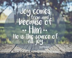 """""""Joy comes from and because of Him. He is the source of all joy."""" -Russell M. Nelson"""