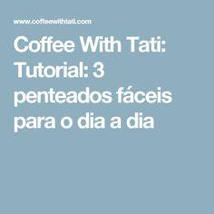 Coffee With Tati: Tutorial: 3 penteados fáceis para o dia a dia