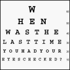 When was the last time you had your eyes checked?