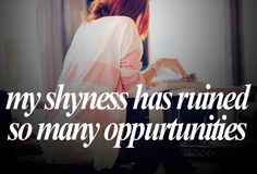 My shyness ruins everything.