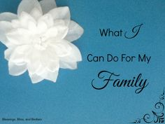 What I Can Do For My Family   Blessings, Bliss, and Bedlam   What are things you can do for your family to love them and serve them? To go the extra mile? Not sure? Here are some of my thoughts...