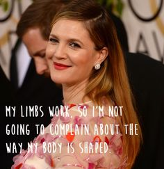 """""""My limbs work, so I'm not going to complain about the way my body is shaped.""""  Drew Barrymore."""