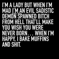 Rebel Circus: I'm a lady but when I'm mad I'm an evil sadistic demon spawned bitch from Hell that'll make you wish you were never born. When I'm happy I bake muffins and shit. Sarcasm Quotes, Bitch Quotes, Sassy Quotes, Badass Quotes, Mood Quotes, True Quotes, Quotes To Live By, Funny Quotes, Savage Quotes