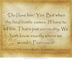"""""""Do I love him? Yes. But when the final battle comes, I'll have to kill him. That's just our reality. We both know exactly where we stand.- Francesca"""""""