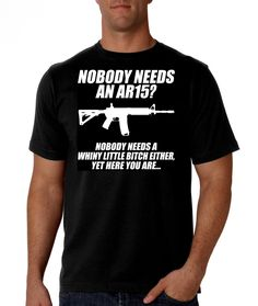 Pro Gun - Nobody Needs An AR-15... But Yet Here You Are - Black Shirt FREE Ship by ProGunShirts on Etsy https://www.etsy.com/listing/458211034/pro-gun-nobody-needs-an-ar-15-but-yet