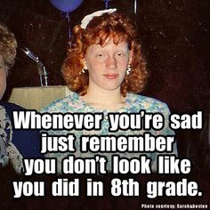 Whenever you're sad, just remember you don't look like you did in 8th grade... Boy this one applied to some of us :] #food #funny #gf #vegan #glutenfree #natural #healthysurprise