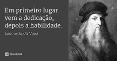 Em primeiro lugar vem a dedicação, depois a habilidade.... Frase de Leonardo da Vinci.