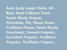 Auto body repair Oahu, HI – Basic Auto Collision Team #auto #body #repair, #honolulu, #hi, #basic #auto #collision #team, #auto #body #mechanic, #smash #repairs, #accident #repairs, #collision #repairs, #collision #repair, #insurance #repair http://uganda.remmont.com/auto-body-repair-oahu-hi-basic-auto-collision-team-auto-body-repair-honolulu-hi-basic-auto-collision-team-auto-body-mechanic-smash-repairs-accident-repairs-collision-repair/  # Comprehensive auto body repair for insurance jobs…