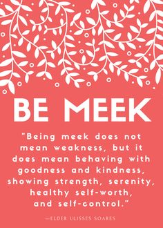 "BE MEEK ""Being meek does not mean weakness, but it does mean behaving with goodness and kindness, showing strength, serenity, healthy self-worth and self control. Lds Quotes, Quotable Quotes, Great Quotes, Gospel Quotes, True Quotes, Church Quotes, Visiting Teaching, After Life, Inspirational Thoughts"