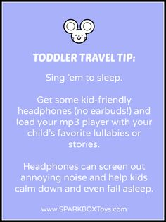 Toddler Travel Tip: Sing 'em to sleep. Get some kid-friendly headphones (no earbuds!) and load your mp3 player with your child's favorite lullabies or stories. Headphones can screen out annoying noise and help kids calm down and even fall asleep. | #sparkbox #sparkbaby #playlearnreturn #parenting | http://www.sparkboxtoys.com