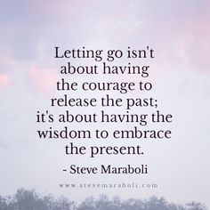 Letting go isn't about having the courage to release the past; it's about having the wisdom to embrace the present. - Steve Maraboli