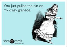 You just pulled the pin on my crazy granade.