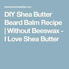 DIY Shea Butter Beard Balm Recipe   Without Beeswax - I Love Shea Butter