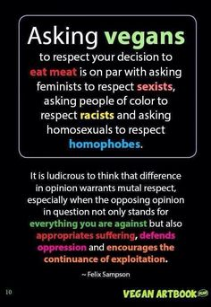 """Asking vegans to respect your decision to eat meat is on par with asking feminists to respect sexists, asking people of color to respect ..."