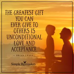 The greatest gift The greatest gift you can ever give to others is unconditional love and acceptance. — Brian Tracy