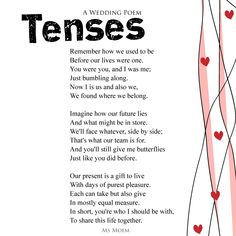 A Wedding Poem By Ms Moem - Tenses. This wedding poem is suitable for weddings of all types! If you use this poem at your wedding, do let me know! I love to see what my poems get up to while I am not there - ;-) Wedding Meme, Wedding Quotes, Wedding Vows, Wedding Ideas, Wedding Card, Wedding Reception, Wedding Stuff, Wedding Planning, Kids Christmas Poems