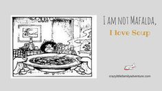I am not Mafalda I love soup  During my childhood if I wasn't doodling on a piece of paper or playing with friends or cousins I was reading Mafalda comics. Mafalda is a little Argentine girl who hates soup and makes a great big fuzz over it. Whenever I think of soup and specially of someone not liking it I think of Mafalda.  I am not like Mafalda because have always liked soup all sorts of soup. My absolute favorite is Pumpkin Soup but only the way my grandmother made it if it's made any…