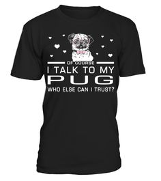 # I Talk To My Pug Who Else Can I Trust? Funny Gifts T-shirt for Christmas .  Shirts says Of Course, I Talk To My Pug Who Else Can I Trust.Best present for Halloween, Mother's Day, Father's Day, Grandparents Day, Christmas, Birthdays everyday gift ideas or any special occasions.HOW TO ORDER:1. Select the style and color you want:2. Click Reserve it now3. Select size and quantity4. Enter shipping and billing information5. Done! Simple as that!TIPS: Buy 2 or more to save shipping cost!This is…