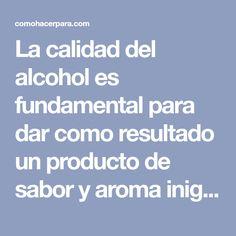 La calidad del alcohol es fundamental para dar como resultado un producto de sabor y aroma inigualables.