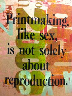 """Printmaking, like sex, is not solely about reproduction."" Thought about adding this to my words board... decided followers here would get it. S"