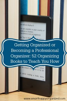 Getting Organized Or Becoming a Professional Organizer: 52 Organizing Books to Teach You How