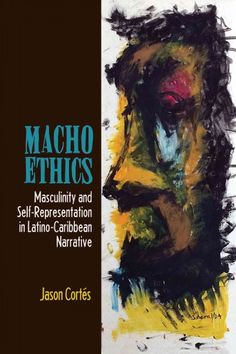 Macho ethics : masculinity and self-representation in Latino-Caribbean narrative / Jason Cortés.