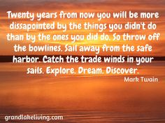 Twenty years from now you will be more dissapointed by the things you didn't do than by the ones you did do. So throw off the bowlines. Sail away from the safe harbor. Catch the trade winds in your sails. Explore. Dream. Discover. / Mark Twain / grandlakeliving.com
