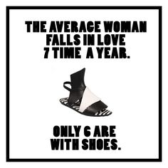 The average woman falls in love 7 times a year. Only 6 are with shoes.