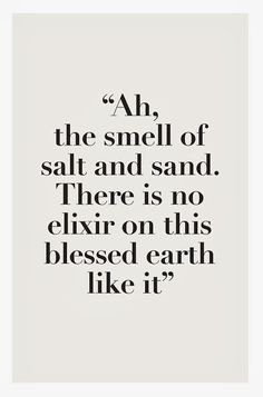 Wisdom inspiration beach summer quote: ah, the smell of salt and sand. There is no elixir on this blessed earth like it (mw) Great Quotes, Quotes To Live By, Me Quotes, Inspirational Quotes, Quotes About The Sea, Qoutes, Motivational Quotes, Funny Quotes, The Words
